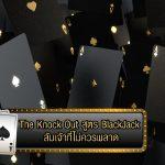 The Knock Out สูตร BlackJack ล้มเจ้าที่ไม่ควรพลาด