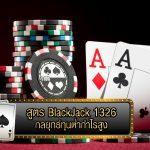 สูตร BlackJack 1326 กลยุทธ์ทุนต่ำกำไรสูง